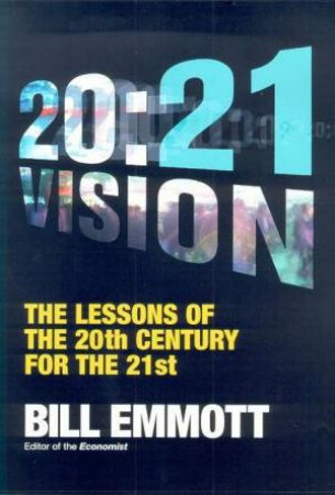 20:21 Vision: The Lessons Of The 20th Century For The 21st by Bill Emmott