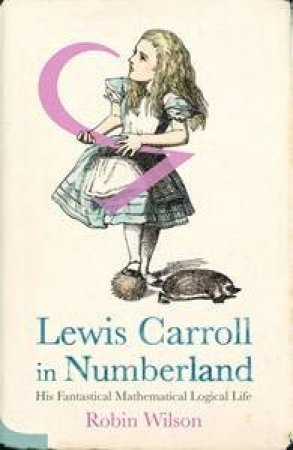 Lewis Carroll in Numberland: His Fantastical Mathematical Logical Life by Robin Wilson