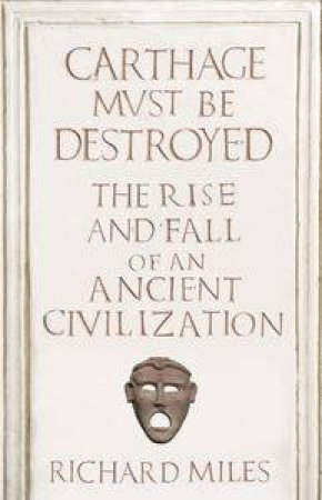 Carthage Must Be Destroyed: The Rise and Fall of an Ancient Civilization by Richard Miles