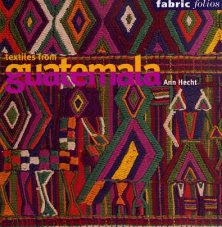 Textiles From Gautemala  (Fabric Folios) by Hecht Anne