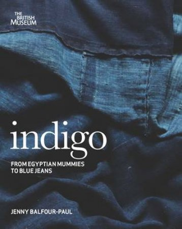 Indigo: Egyptian Mummies to Blue Jeans (2nd Edition) by Jenny Balfour-Paul