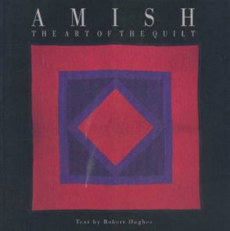 Amish: The Art Of The Quilt by Robert Hughes