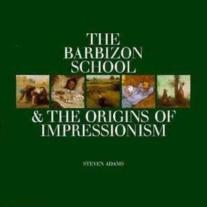 The Barbizon School & The Origins Of Impressionism by Steven Adams