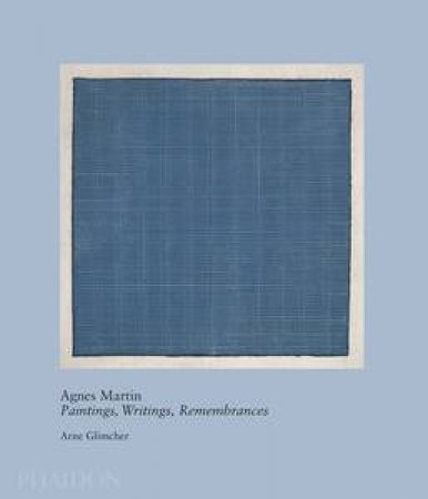 Agnes Martin: Paintings, Writings, Remembrances by Arne Glimcher by Arne Glimcher