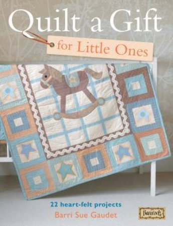 Quilt a Gift for Little Ones by BARRI SUE GAUDET