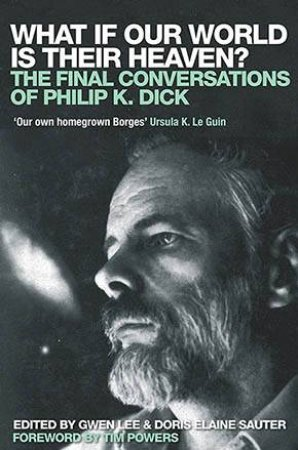 What If Our World Is Their Heaven?: The Final Conversations Of Philip K Dick by Gwen Lee & Doris Elaine Sauter