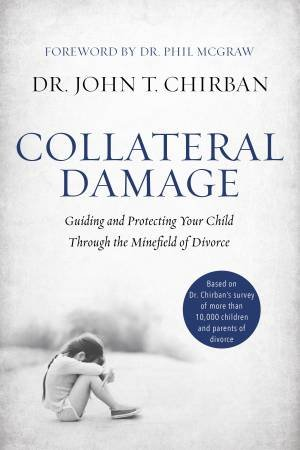 Collateral Damage: Guiding And Protecting Your Child Through The Minefield Of Divorce by John Chirban