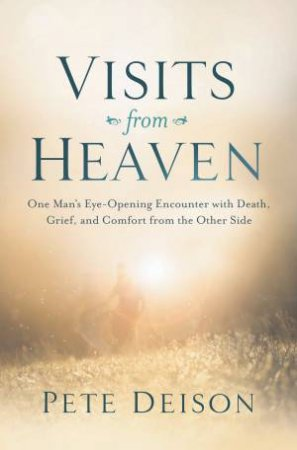 Visits From Heaven: One Man's Eye-opening Encounter With Death, Grief,  And Comfort From The Other Side by Pete Deison
