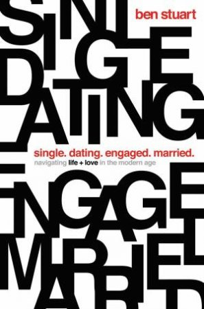 Single, Dating, Engaged, Married: Navigating Life And Love In The Modern Age by Ben Stuart