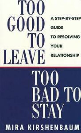 Too Good to Leave, Too Bad to Stay: A Step-By-Step Guide to Resolving Your Relationship by Mira Kirshenbaum