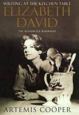 Writing At The Kitchen Table: Elizabeth David by Artemis Cooper