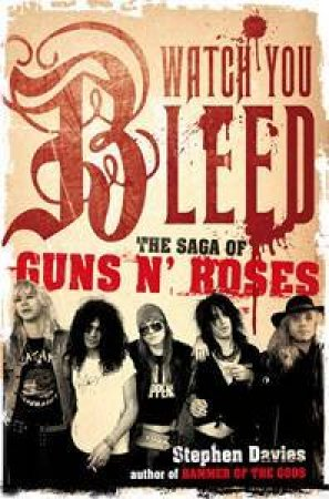 Watch You Bleed: The Rise and Fall of Guns N' Roses by Stephen Davis