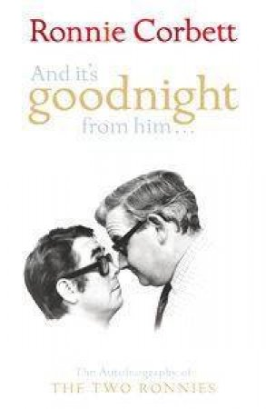 And It's Goodnight From Him: The Autobiography of the Two Ronnies by Ronnie Corbett