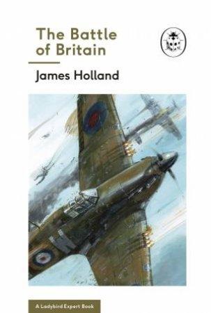 The Battle Of Britain (A Ladybird Expert Book) by James Holland