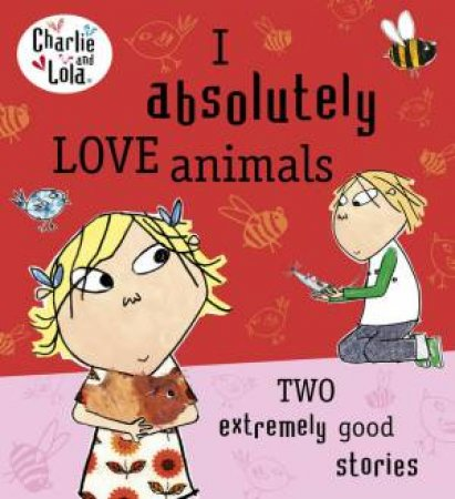 Charlie and Lola: I Absolutely Love Animals by Lauren Child