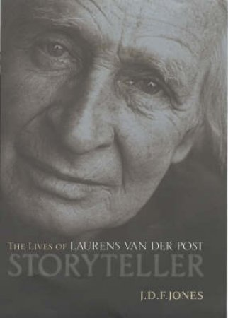 Storyteller: The Lives Of Laurens Van Der Post by J D Jones