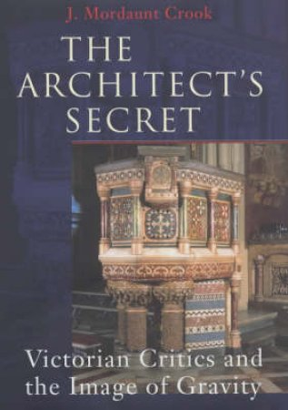 The Architect's Secret: Victorian Critics And The Image Of Gravity by J Mordaunt Crook