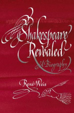 Shakespeare Revealed: A Biography by Rene Weis