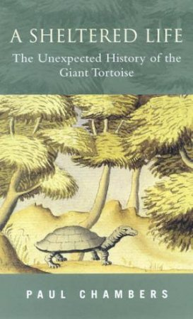 A Sheltered Life: The Unexpected History Of The Giant Tortoise by Chambers Paul