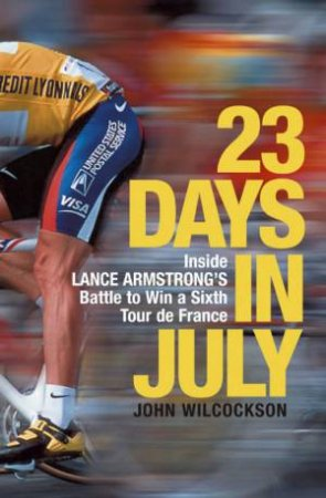 23 Days In July: Inside Lance Armstrong's Battle To Win A Sixth Tour de France by John Wilcockson