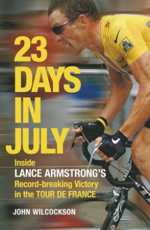 23 Days In July: Inside Lance Armstrong's Record-Breaking Victory in the Tour de France by John Wilcockson