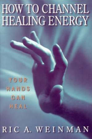 How To Channel Healing Energy by Ric A Weinman