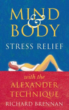 Mind & Body Relief With The Alexander Technique by Richard Brennan