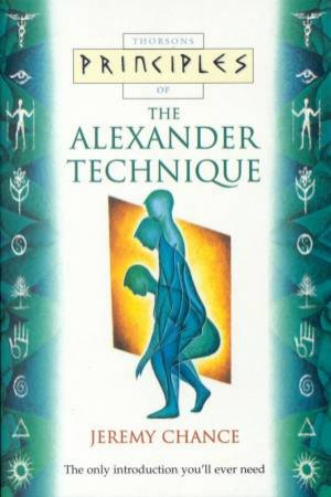 Thorsons Principles Of The Alexander Technique by Jeremy Chance