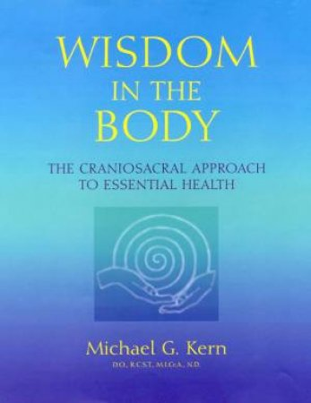 Wisdom In The Body: Craniosacral Healing by Michael G Kern