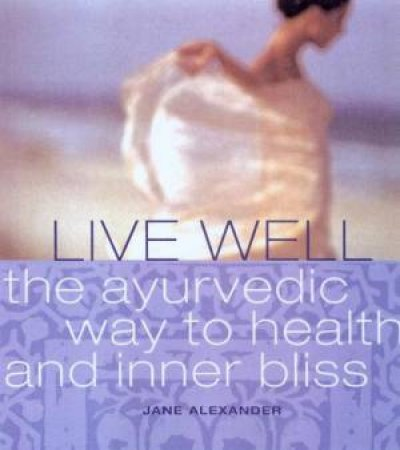 Live Well: The Ayurvedic Way To Health And Inner Bliss by Jane Alexander