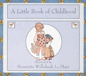 A Little Book Of Childhood by Henriette W Le Mair