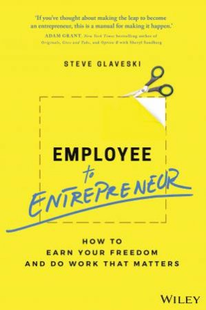 Employee to Entrepreneur: How to Earn Your Freedom and Do Work That Matters by Steve Glaveski
