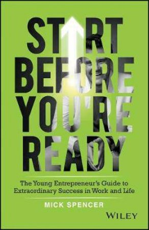 Start Before You're Ready: The Young Entrepreneurs Guide To Extraordinary Success In Work And Life by Mick Spencer