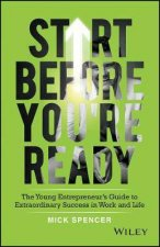 Start Before Youre Ready The Young Entrepreneurs Guide To Extraordinary Success In Work And Life