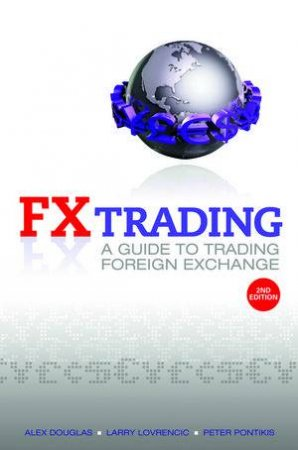 Fx Trading; a Guide to Trading Foreign Exchange by Alex Douglas, Larry Lovrencic & Peter Pontikis
