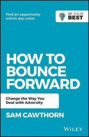 How To Bounce Forward: Change The Way You Deal With Adversity by Sam Cawthorn