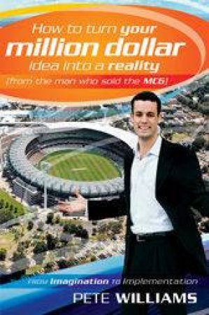 How to Turn Your Million Dollar Idea Into a Reality (From the Man Who Sold the MCG) by Pete Williams