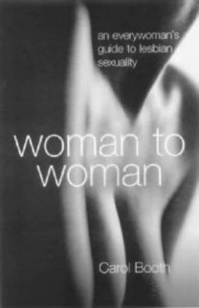Woman To Woman: An EveryWoman's Guide To Lesbian Sexuality by Dr Carol Booth