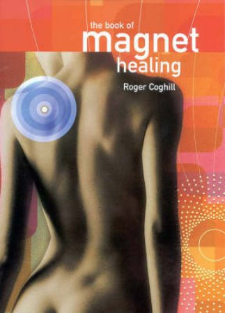 The Book Of Magnet Healing by Roger Coghill