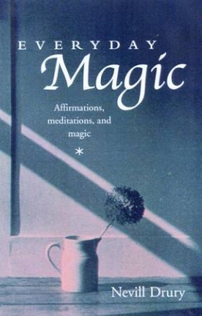 Everyday Magic: Affirmations, Meditations, And Magic by Nevill Drury