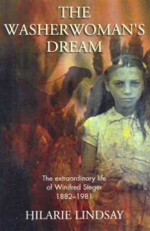 The Washerwoman's Dream: The Extraordinary Life Of Winifred Steger 1882 - 1981 by Hilarie Lindsay