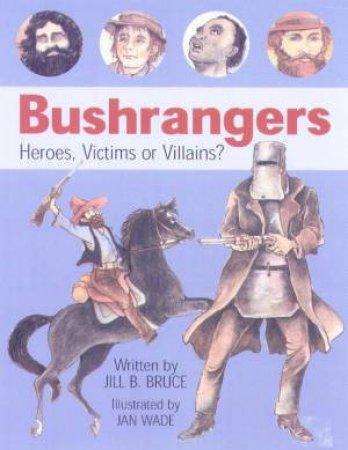 Bushrangers: Heroes, Victims Or Villains? by Jill B Bruce