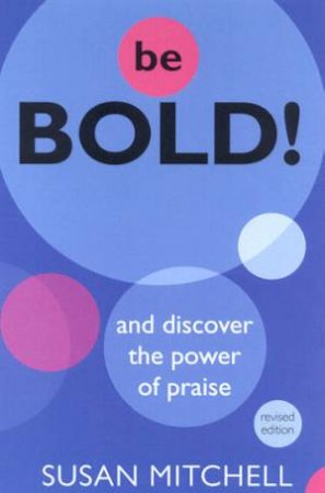Be Bold!: And Discover The Power Of Praise! by Susan Mitchell