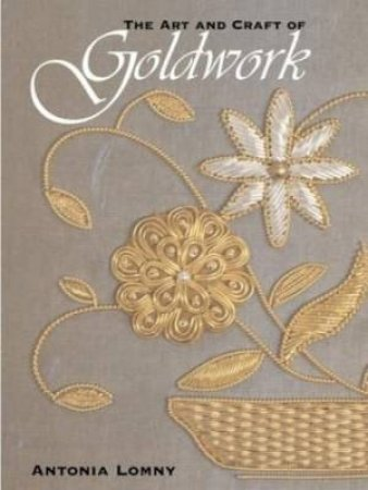 The Art And Craft Of Goldwork by Antonia Lomny