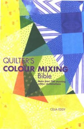 Quilters Colour Mixing Bible by Celia Eddy