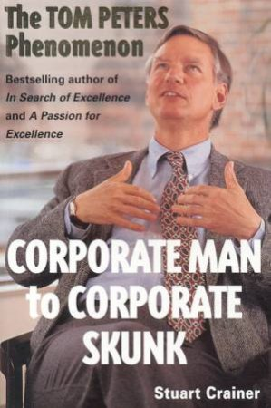 Corporate Man To Corporate Skunk: The Tom Peters Phenomenon by Stuart Crainer