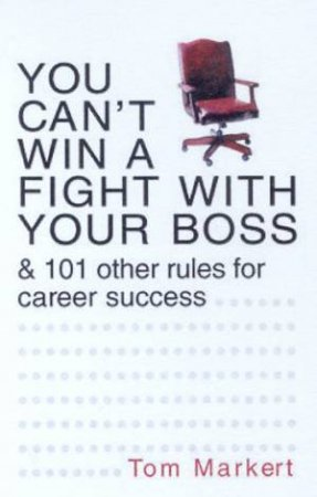 You Can't Win A Fight With Your Boss & 101 Other Rules For Career Success by Tom Markert