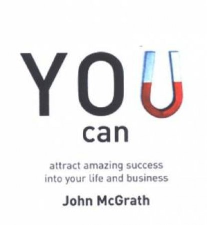 You Can: Attract Amazing Success Into Your Life And Business by John McGrath