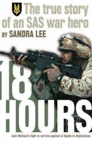 18 Hours: The True Story Of A Modern Day Australian SAS War Hero by Sandra Lee