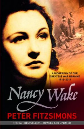 Nancy Wake: A Biography of our Greatest War Heroine 1912 - 2011 (Revised Edition)